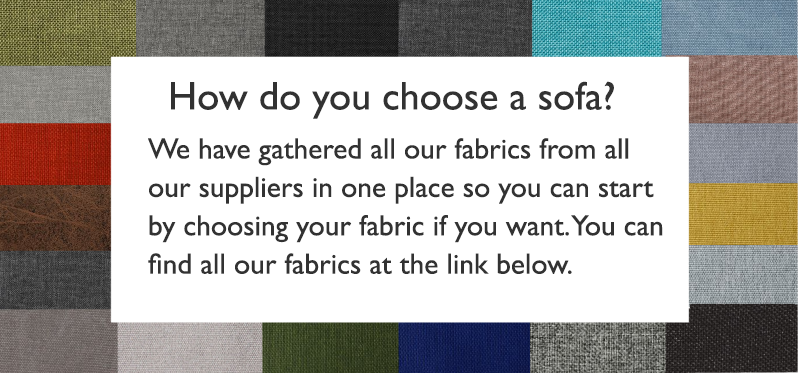 Header: How do you choose a sofa? Body text:We have gathered all our fabrics from all our suppliers in one place so you can start by choosing your fabric if you want. You can find all our fabrics at the link below.